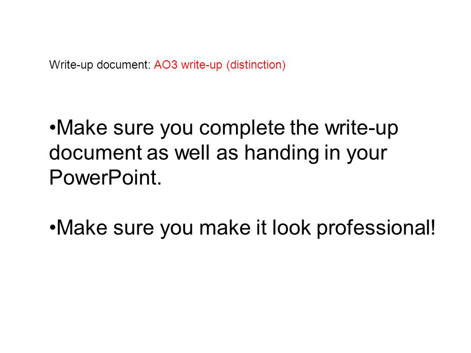 Write-up document: AO3 write-up (distinction) Make sure you complete the write-up document as well as handing in your PowerPoint.