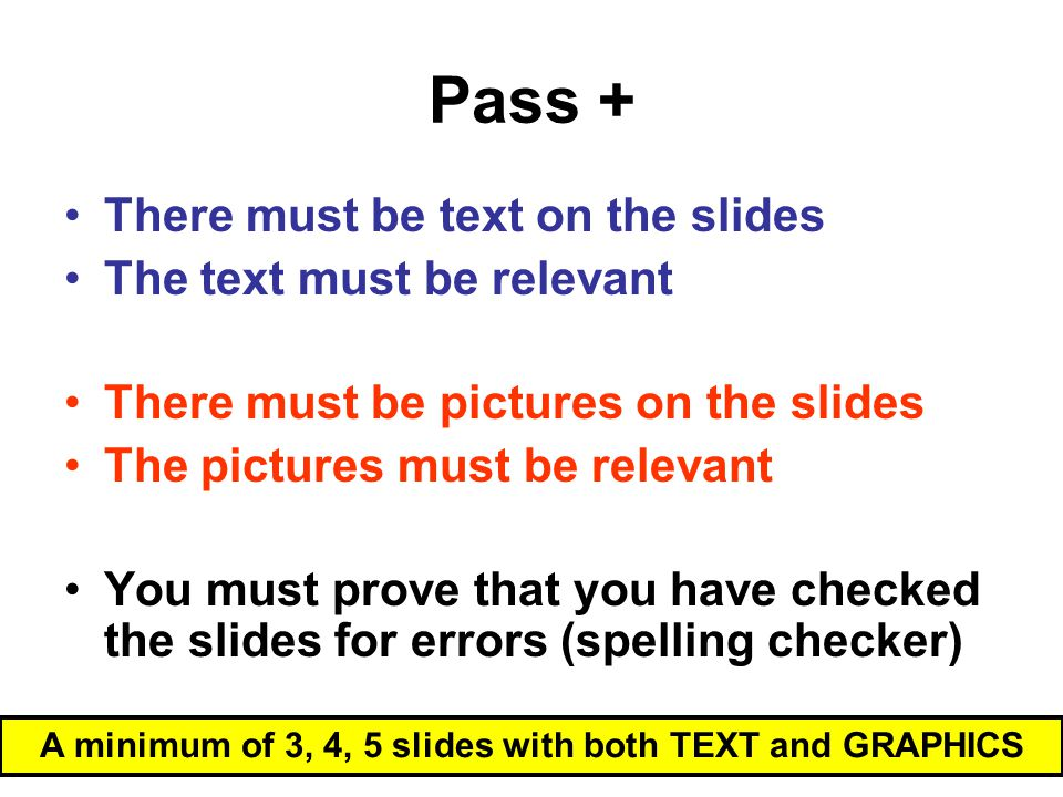 Pass + A minimum of 3, 4, 5 slides with both TEXT and GRAPHICS There must be text on the slides The text must be relevant There must be pictures on the slides The pictures must be relevant You must prove that you have checked the slides for errors (spelling checker)