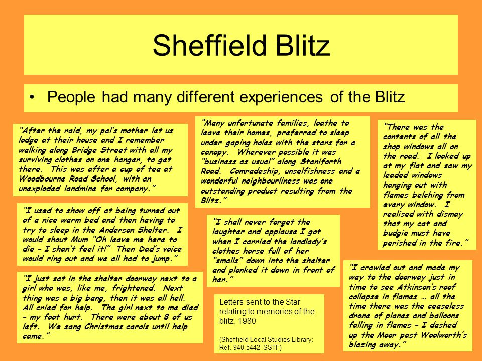 Sheffield Blitz People had many different experiences of the Blitz Many unfortunate families, loathe to leave their homes, preferred to sleep under gaping holes with the stars for a canopy.
