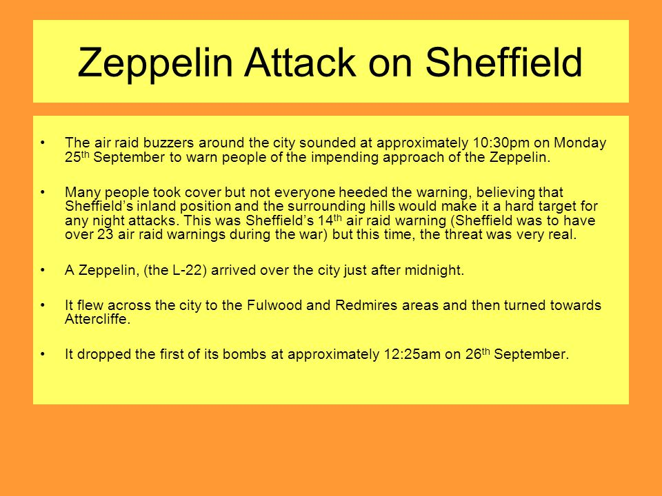 Zeppelin Attack on Sheffield The air raid buzzers around the city sounded at approximately 10:30pm on Monday 25 th September to warn people of the impending approach of the Zeppelin.