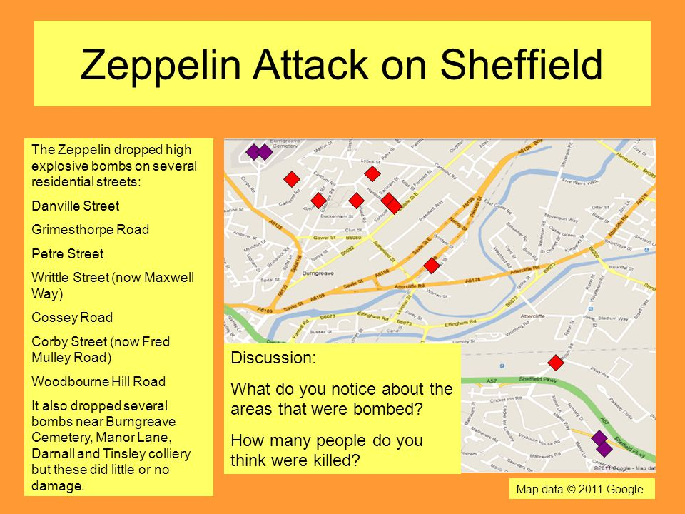 Zeppelin Attack on Sheffield The Zeppelin dropped high explosive bombs on several residential streets: Danville Street Grimesthorpe Road Petre Street Writtle Street (now Maxwell Way) Cossey Road Corby Street (now Fred Mulley Road) Woodbourne Hill Road It also dropped several bombs near Burngreave Cemetery, Manor Lane, Darnall and Tinsley colliery but these did little or no damage.