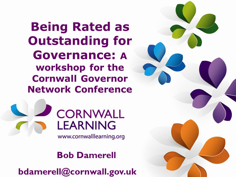 Being Rated as Outstanding for Governance: A workshop for the Cornwall Governor Network Conference Bob Damerell bdamerell@cornwall.gov.uk