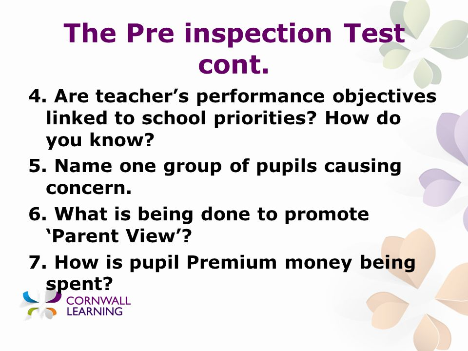 The Pre inspection Test cont. 4. Are teacher's performance objectives linked to school priorities.