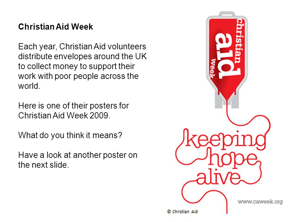 Christian Aid Week Each year, Christian Aid volunteers distribute envelopes around the UK to collect money to support their work with poor people acro