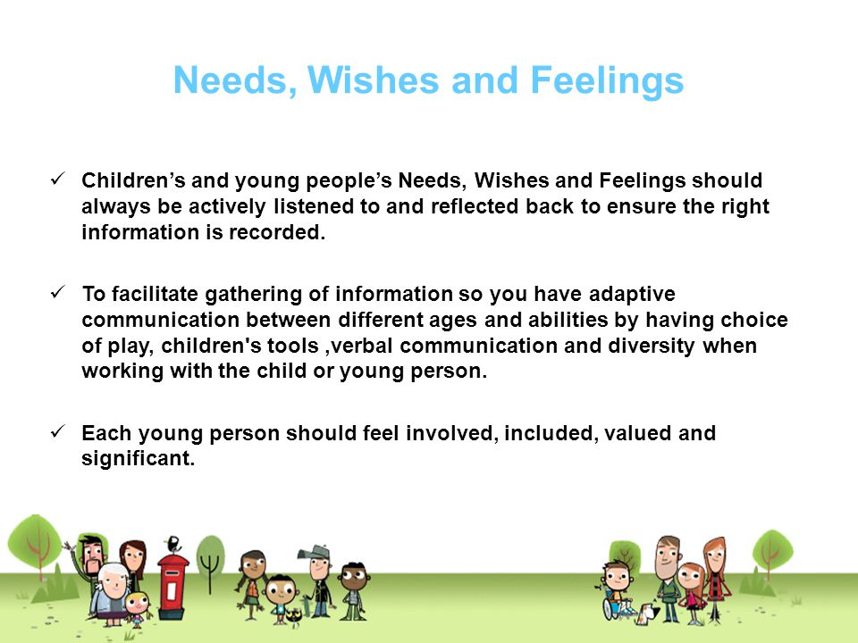 Needs, Wishes and Feelings Children's and young people's Needs, Wishes and Feelings should always be actively listened to and reflected back to ensure