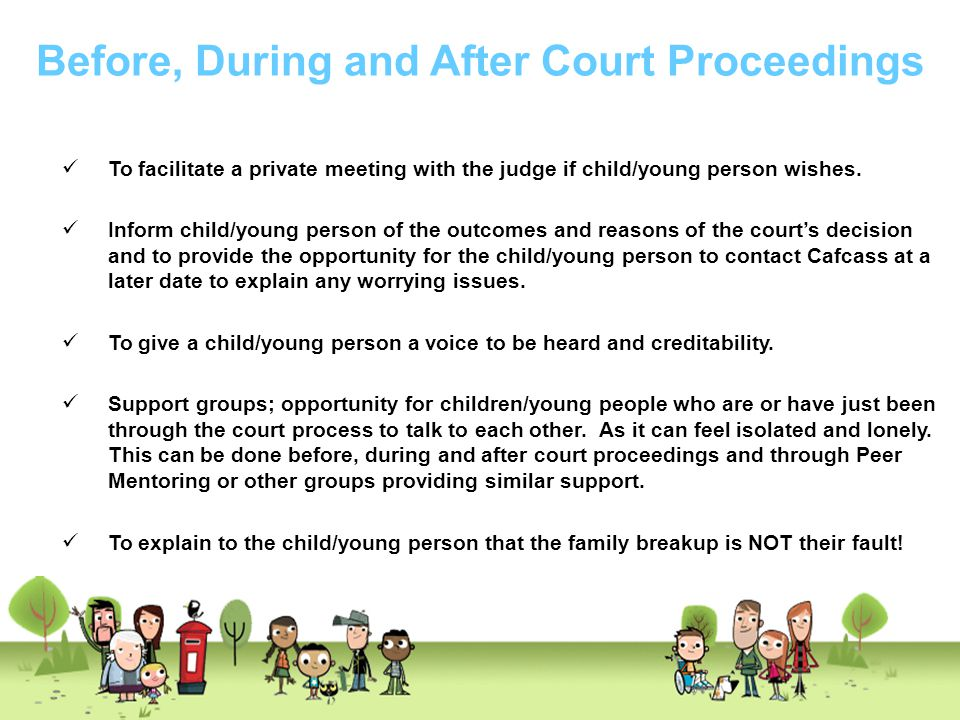 Before, During and After Court Proceedings To facilitate a private meeting with the judge if child/young person wishes. Inform child/young person of t