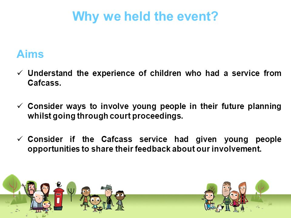 Why we held the event? Aims Understand the experience of children who had a service from Cafcass. Consider ways to involve young people in their futur