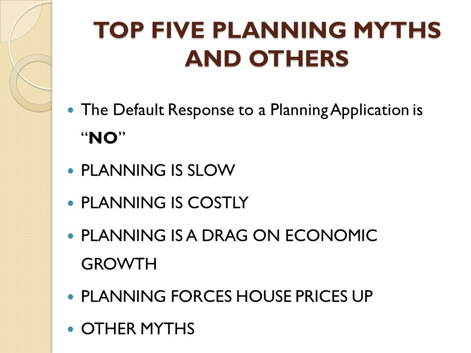 TOP FIVE PLANNING MYTHS AND OTHERS The Default Response to a Planning Application is NO PLANNING IS SLOW PLANNING IS COSTLY PLANNING IS A DRAG ON ECONOMIC GROWTH PLANNING FORCES HOUSE PRICES UP OTHER MYTHS