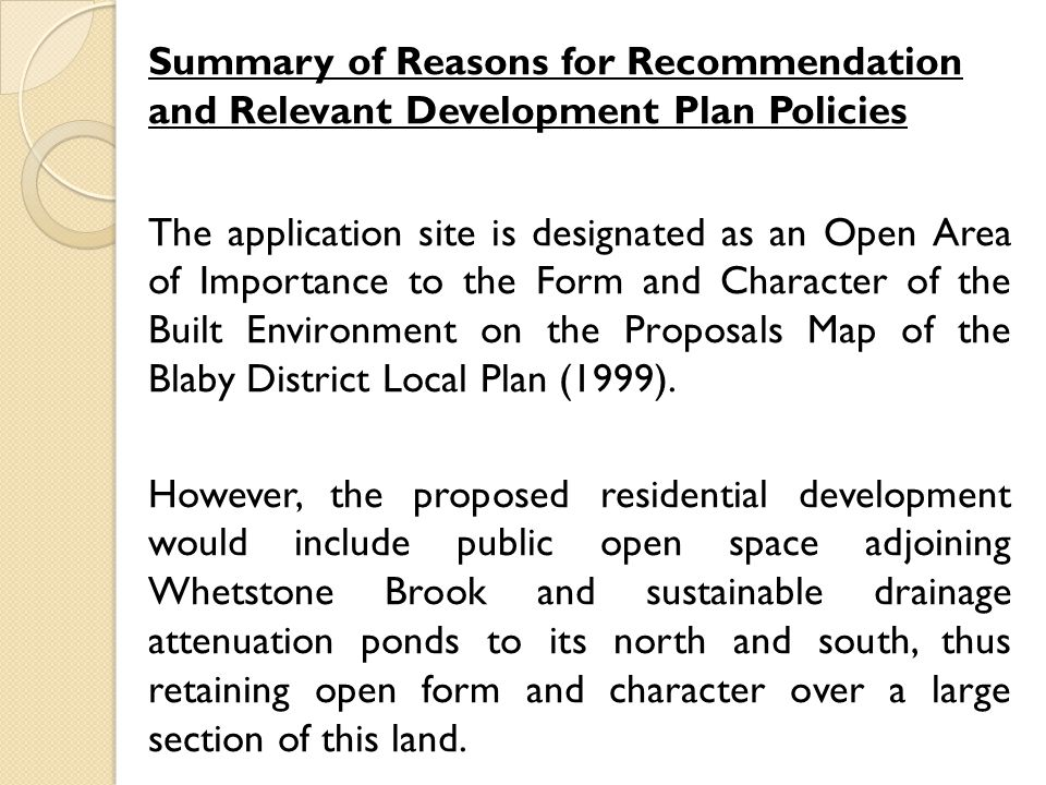 Summary of Reasons for Recommendation and Relevant Development Plan Policies The application site is designated as an Open Area of Importance to the Form and Character of the Built Environment on the Proposals Map of the Blaby District Local Plan (1999).