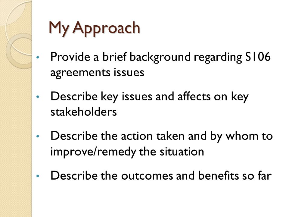 My Approach Provide a brief background regarding S106 agreements issues Describe key issues and affects on key stakeholders Describe the action taken and by whom to improve/remedy the situation Describe the outcomes and benefits so far