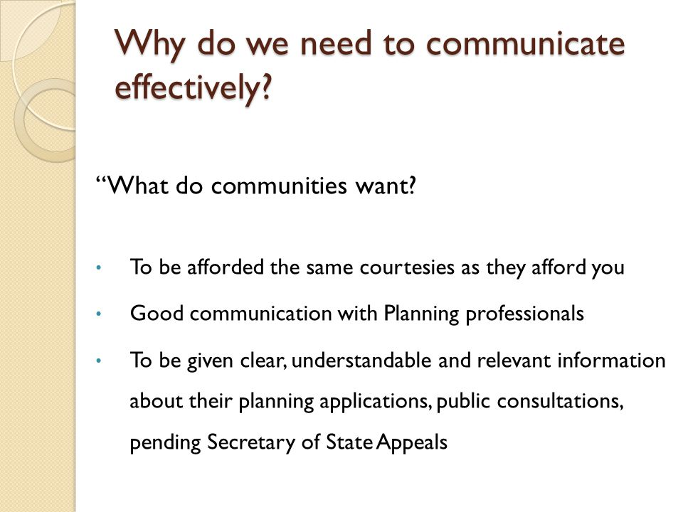 Why do we need to communicate effectively. What do communities want.