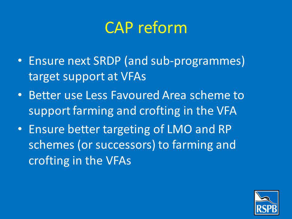CAP reform Ensure next SRDP (and sub-programmes) target support at VFAs Better use Less Favoured Area scheme to support farming and crofting in the VFA Ensure better targeting of LMO and RP schemes (or successors) to farming and crofting in the VFAs