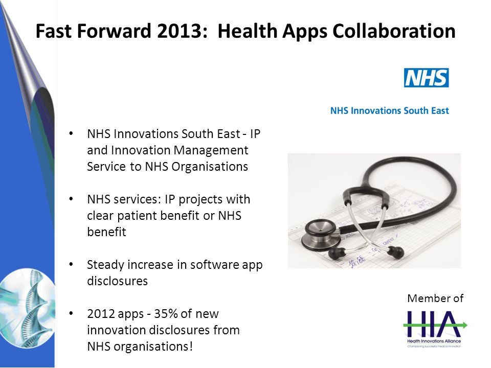 NHS Innovations South East Fast Forward 2013: Health Apps Collaboration NHS Innovations South East - IP and Innovation Management Service to NHS Organisations NHS services: IP projects with clear patient benefit or NHS benefit Steady increase in software app disclosures 2012 apps - 35% of new innovation disclosures from NHS organisations.