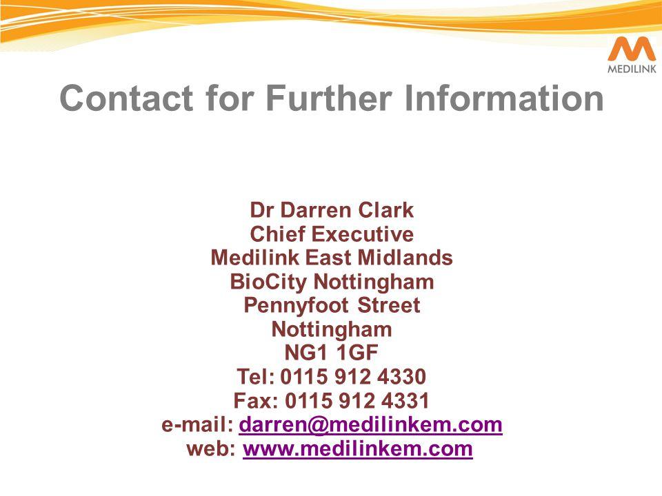 Contact for Further Information Dr Darren Clark Chief Executive Medilink East Midlands BioCity Nottingham Pennyfoot Street Nottingham NG1 1GF Tel: 0115 912 4330 Fax: 0115 912 4331 e-mail: darren@medilinkem.com web: www.medilinkem.com darren@medilinkem.comwww.medilinkem.com