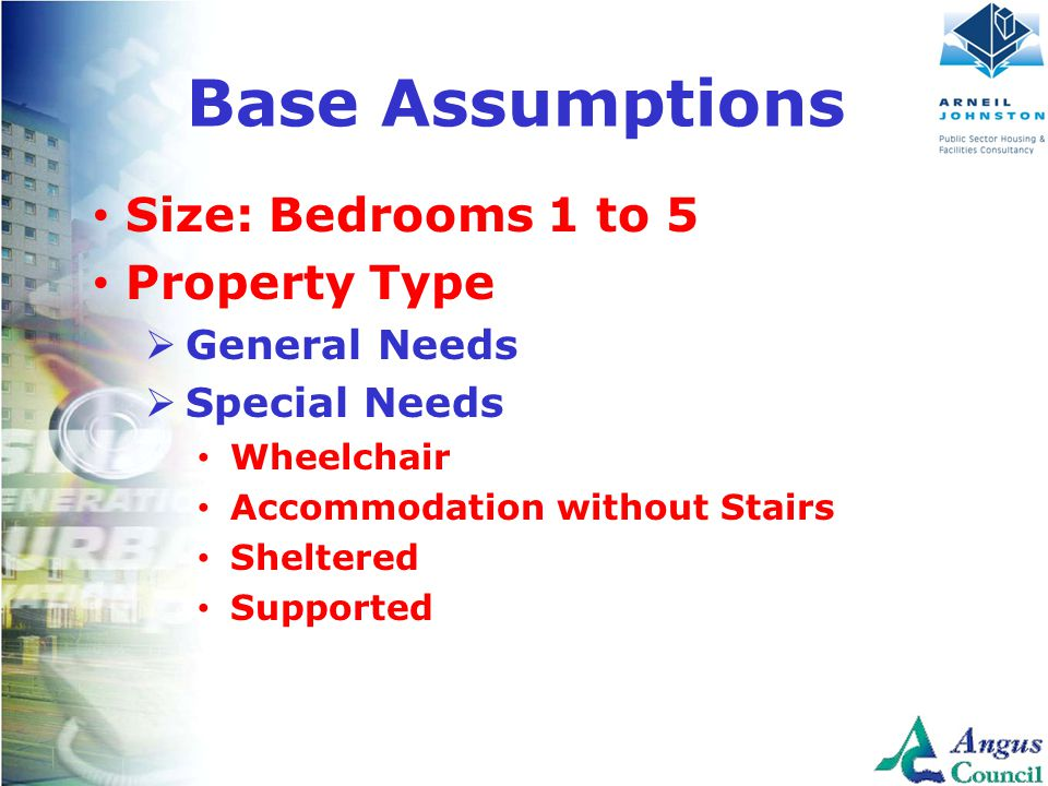 Client Logo Here Base Assumptions Size: Bedrooms 1 to 5 Property Type  General Needs  Special Needs Wheelchair Accommodation without Stairs Sheltered Supported