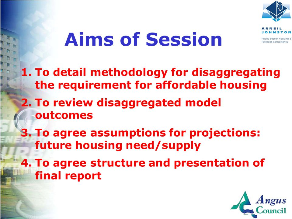 Client Logo Here Aims of Session 1.To detail methodology for disaggregating the requirement for affordable housing 2.To review disaggregated model outcomes 3.To agree assumptions for projections: future housing need/supply 4.To agree structure and presentation of final report