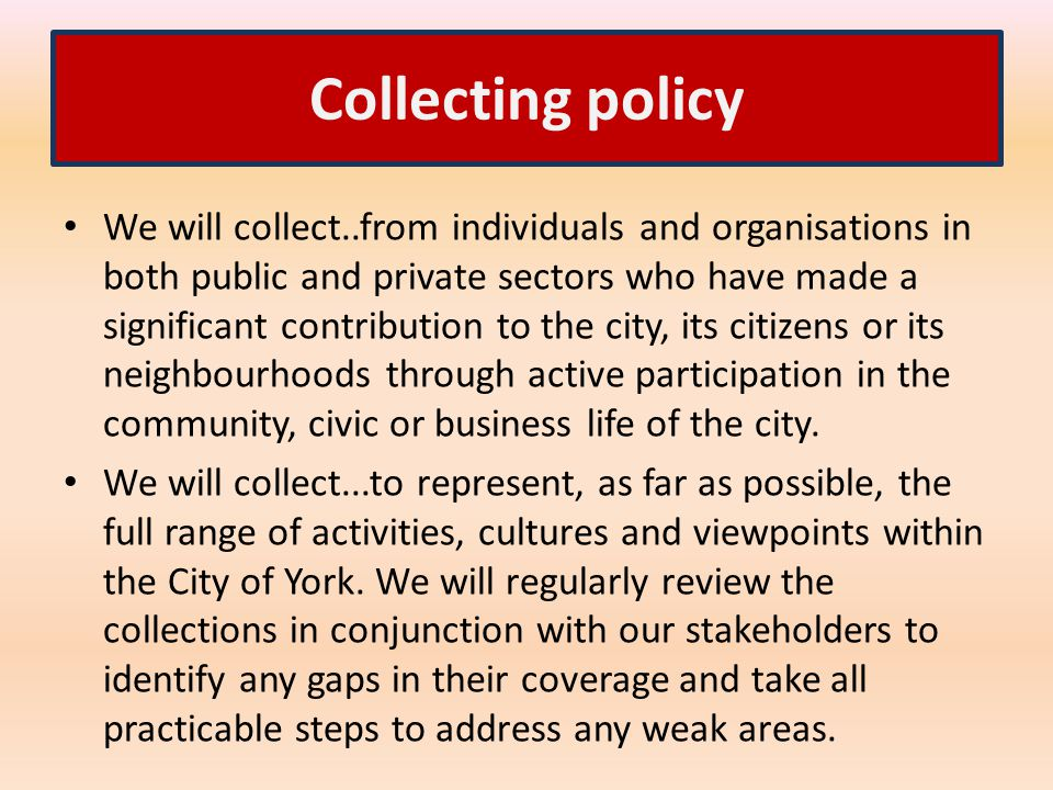 Collecting policy We will collect..from individuals and organisations in both public and private sectors who have made a significant contribution to the city, its citizens or its neighbourhoods through active participation in the community, civic or business life of the city.