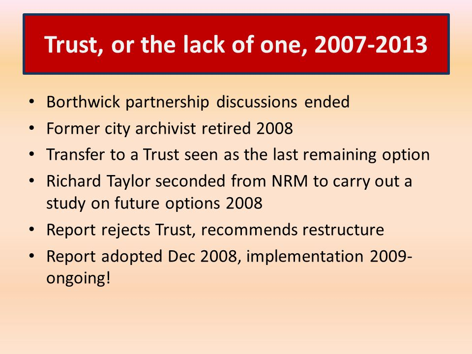 Trust, or the lack of one, 2007-2013 Borthwick partnership discussions ended Former city archivist retired 2008 Transfer to a Trust seen as the last remaining option Richard Taylor seconded from NRM to carry out a study on future options 2008 Report rejects Trust, recommends restructure Report adopted Dec 2008, implementation 2009- ongoing!