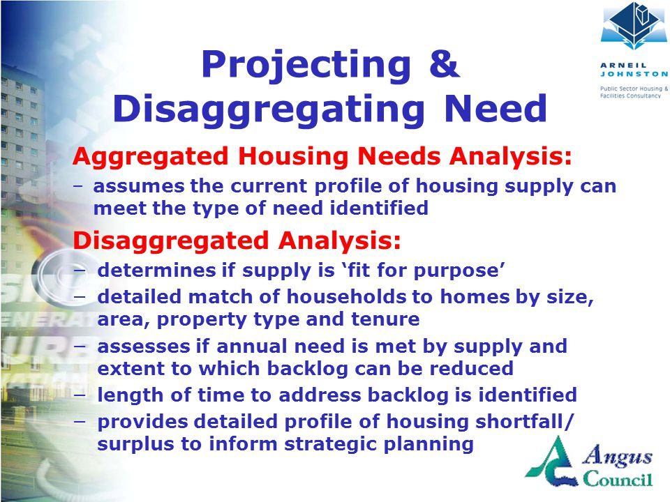 Projecting & Disaggregating Need Aggregated Housing Needs Analysis: –assumes the current profile of housing supply can meet the type of need identified Disaggregated Analysis: −determines if supply is 'fit for purpose' −detailed match of households to homes by size, area, property type and tenure −assesses if annual need is met by supply and extent to which backlog can be reduced −length of time to address backlog is identified −provides detailed profile of housing shortfall/ surplus to inform strategic planning