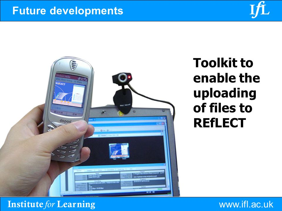 Institute for Learning www.ifl.ac.uk IfLIfL Future developments Toolkit to enable the uploading of files to REfLECT