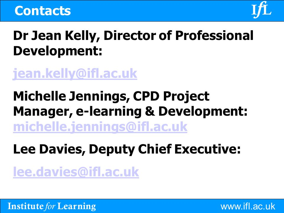 Institute for Learning www.ifl.ac.uk IfLIfL Dr Jean Kelly, Director of Professional Development: jean.kelly@ifl.ac.uk Michelle Jennings, CPD Project Manager, e-learning & Development: michelle.jennings@ifl.ac.uk michelle.jennings@ifl.ac.uk Lee Davies, Deputy Chief Executive: lee.davies@ifl.ac.uk Contacts