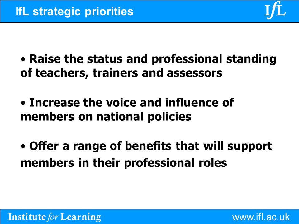 Institute for Learning www.ifl.ac.uk IfLIfL IfL strategic priorities Raise the status and professional standing of teachers, trainers and assessors Increase the voice and influence of members on national policies Offer a range of benefits that will support members in their professional roles