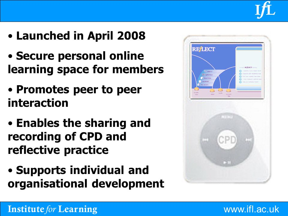 Institute for Learning www.ifl.ac.uk IfLIfL Launched in April 2008 Secure personal online learning space for members Promotes peer to peer interaction Enables the sharing and recording of CPD and reflective practice Supports individual and organisational development