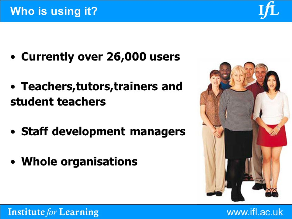 Institute for Learning www.ifl.ac.uk IfLIfL Who is using it? Currently over 26,000 users Teachers,tutors,trainers and student teachers Staff developme