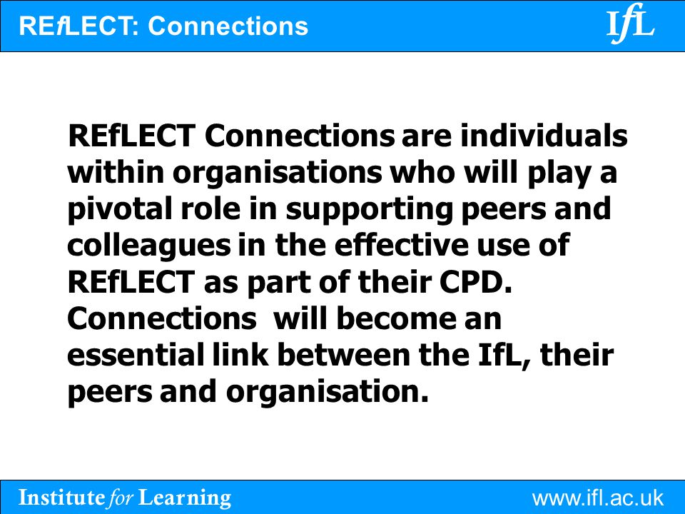 Institute for Learning www.ifl.ac.uk IfLIfL REfLECT Connections are individuals within organisations who will play a pivotal role in supporting peers