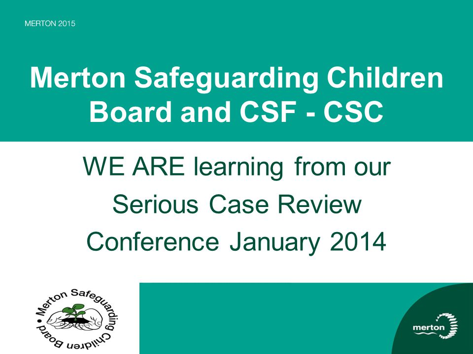 Merton Safeguarding Children Board and CSF - CSC WE ARE learning from our Serious Case Review Conference January 2014
