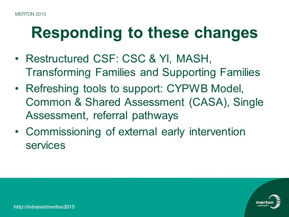 Responding to these changes Restructured CSF: CSC & YI, MASH, Transforming Families and Supporting Families Refreshing tools to support: CYPWB Model, Common & Shared Assessment (CASA), Single Assessment, referral pathways Commissioning of external early intervention services