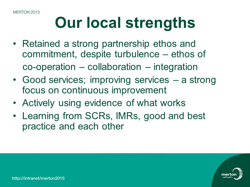 Our local strengths Retained a strong partnership ethos and commitment, despite turbulence – ethos of co-operation – collaboration – integration Good services; improving services – a strong focus on continuous improvement Actively using evidence of what works Learning from SCRs, IMRs, good and best practice and each other