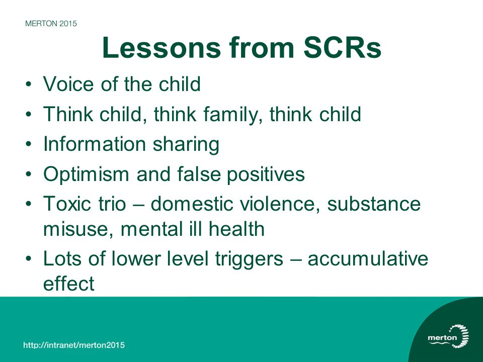 Lessons from SCRs Voice of the child Think child, think family, think child Information sharing Optimism and false positives Toxic trio – domestic violence, substance misuse, mental ill health Lots of lower level triggers – accumulative effect