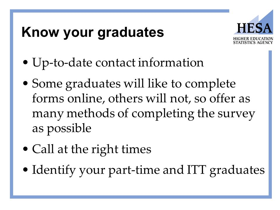 Know your graduates Up-to-date contact information Some graduates will like to complete forms online, others will not, so offer as many methods of com