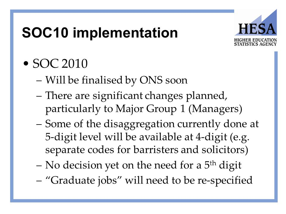 SOC10 implementation SOC 2010 –Will be finalised by ONS soon –There are significant changes planned, particularly to Major Group 1 (Managers) –Some of
