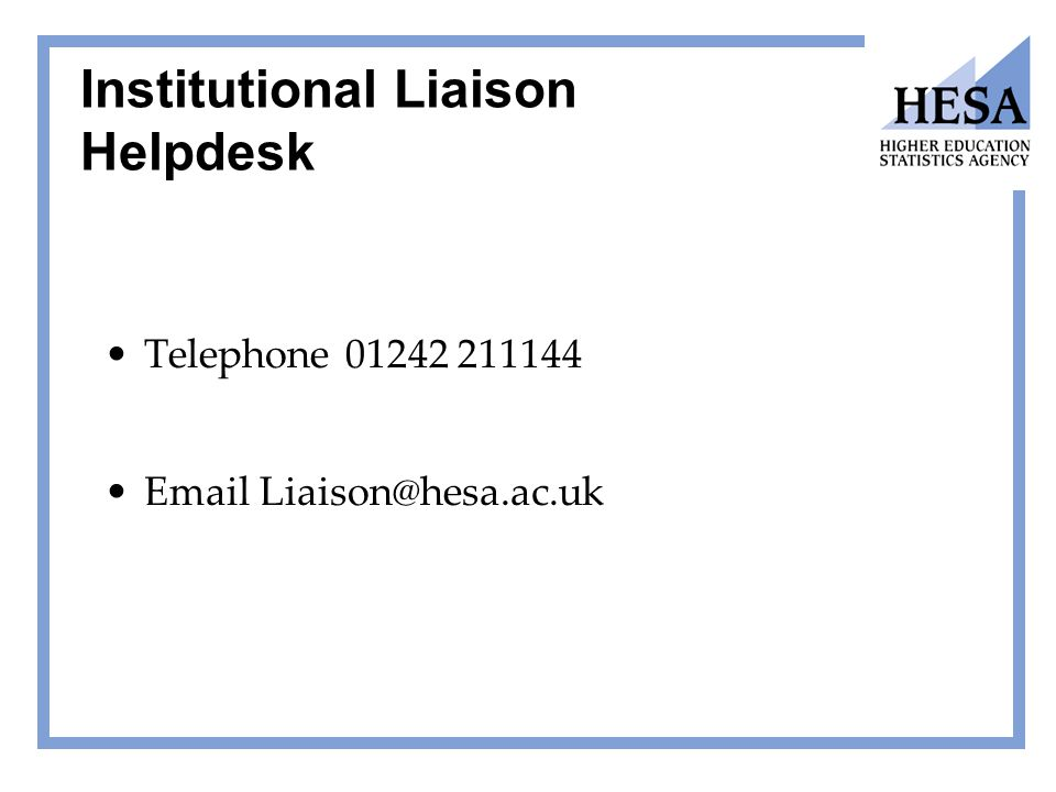 Institutional Liaison Helpdesk Telephone 01242 211144 Email Liaison@hesa.ac.uk
