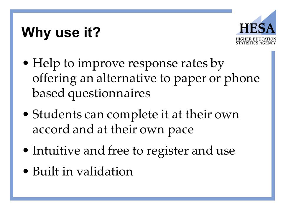 Why use it? Help to improve response rates by offering an alternative to paper or phone based questionnaires Students can complete it at their own acc