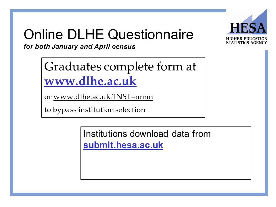 Online DLHE Questionnaire for both January and April census Graduates complete form at www.dlhe.ac.uk or www.dlhe.ac.uk?INST=nnnn to bypass institutio