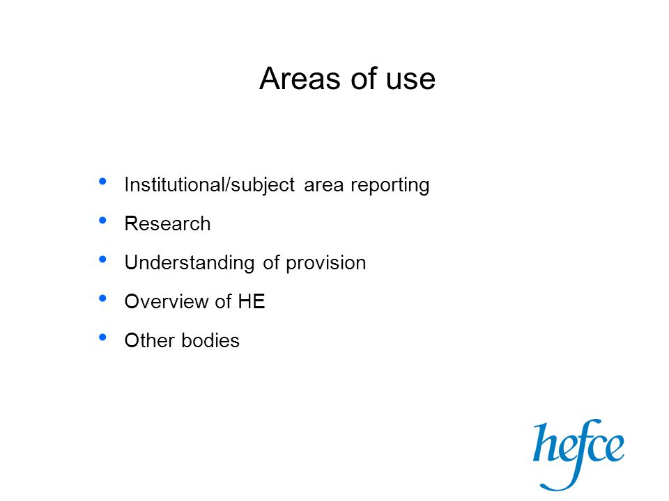 Areas of use Institutional/subject area reporting Research Understanding of provision Overview of HE Other bodies