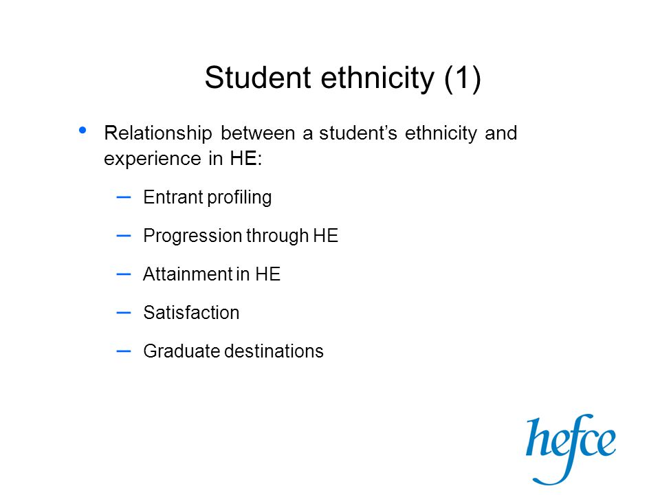 Student ethnicity (1) Relationship between a student's ethnicity and experience in HE: – Entrant profiling – Progression through HE – Attainment in HE
