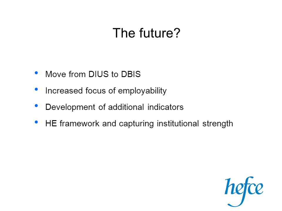 The future? Move from DIUS to DBIS Increased focus of employability Development of additional indicators HE framework and capturing institutional stre