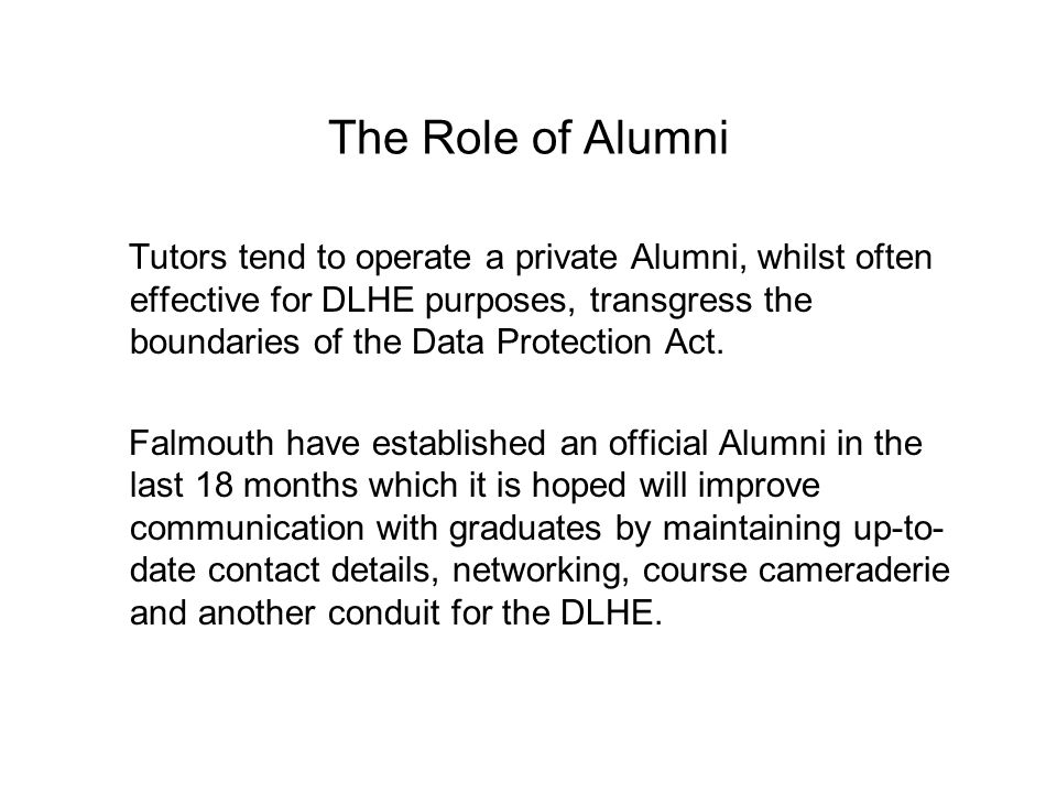 The Role of Alumni Tutors tend to operate a private Alumni, whilst often effective for DLHE purposes, transgress the boundaries of the Data Protection