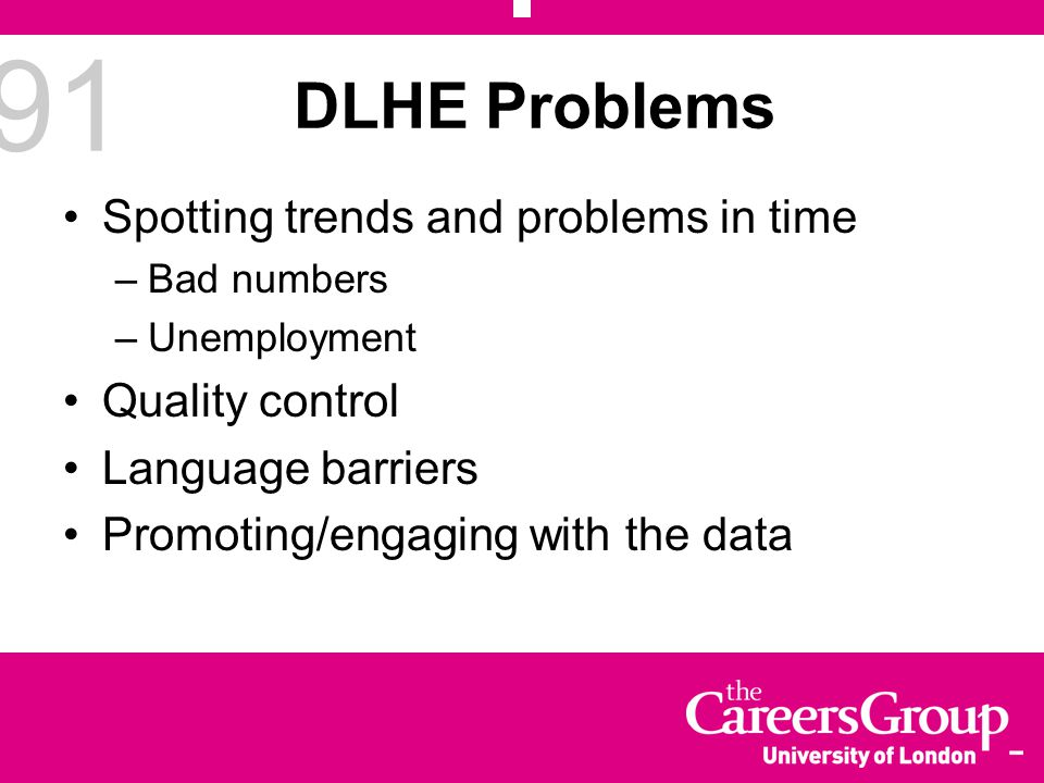 91 DLHE Problems Spotting trends and problems in time –Bad numbers –Unemployment Quality control Language barriers Promoting/engaging with the data