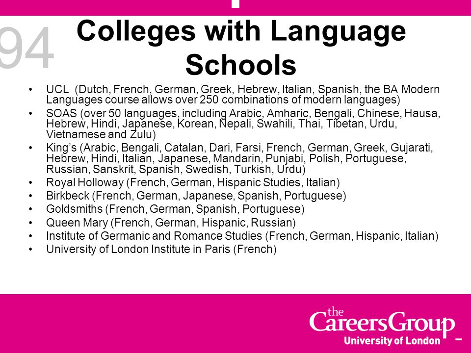 94 Colleges with Language Schools UCL (Dutch, French, German, Greek, Hebrew, Italian, Spanish, the BA Modern Languages course allows over 250 combinat