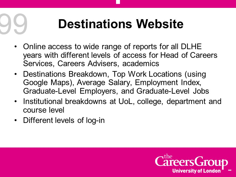 99 Destinations Website Online access to wide range of reports for all DLHE years with different levels of access for Head of Careers Services, Career