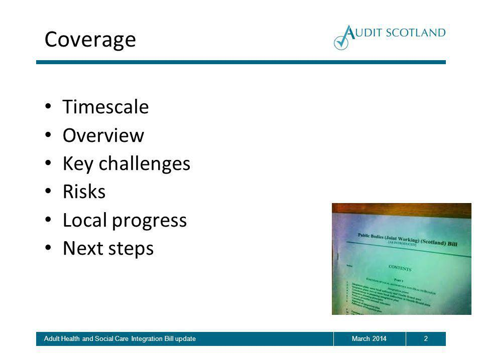 Coverage Timescale Overview Key challenges Risks Local progress Next steps 2March 2014Adult Health and Social Care Integration Bill update