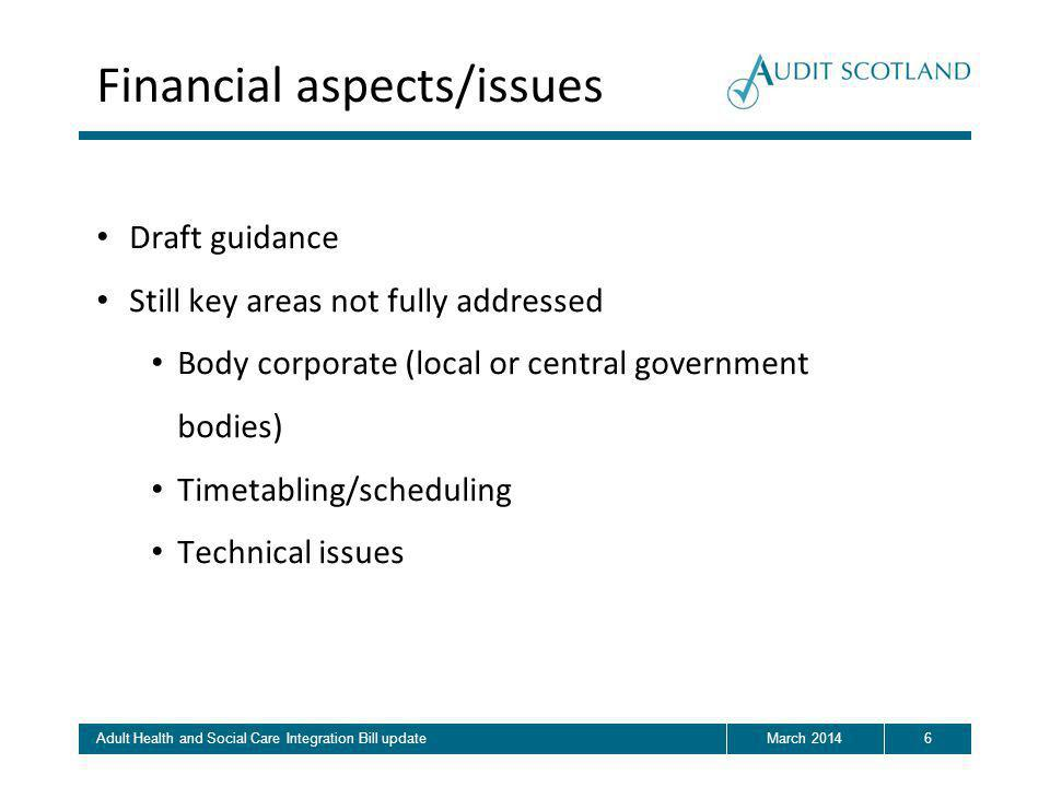 6March 2014Adult Health and Social Care Integration Bill update Financial aspects/issues Draft guidance Still key areas not fully addressed Body corporate (local or central government bodies) Timetabling/scheduling Technical issues