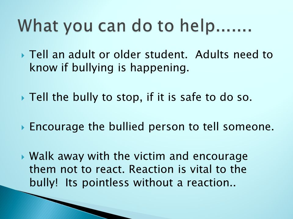  Tell an adult or older student. Adults need to know if bullying is happening.