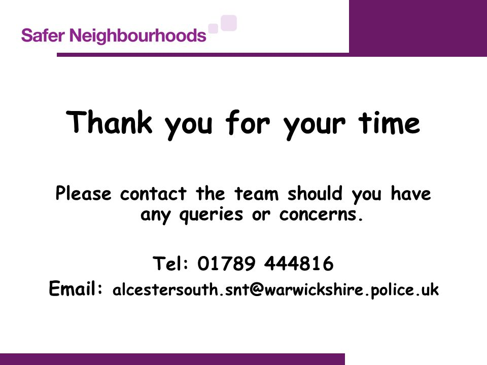 Thank you for your time Please contact the team should you have any queries or concerns. Tel: 01789 444816 Email: alcestersouth.snt@warwickshire.polic
