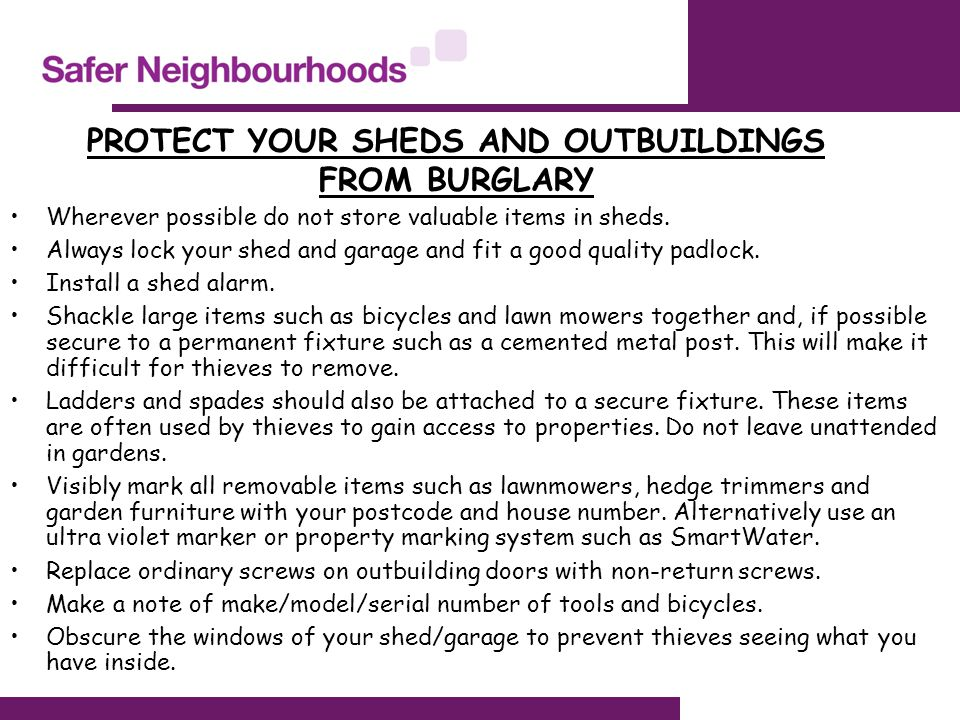 PROTECT YOUR SHEDS AND OUTBUILDINGS FROM BURGLARY Wherever possible do not store valuable items in sheds. Always lock your shed and garage and fit a g
